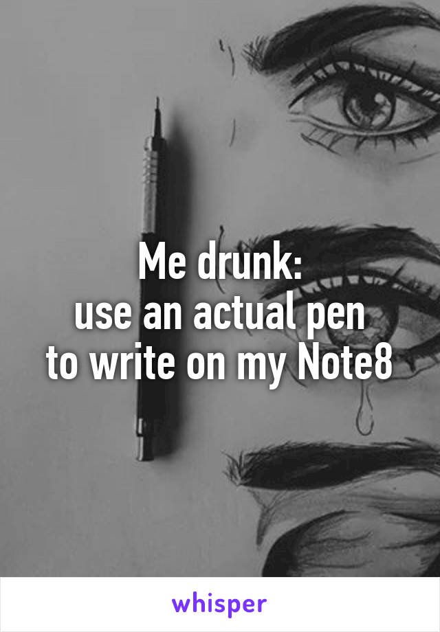 Me drunk: use an actual pen to write on my Note8