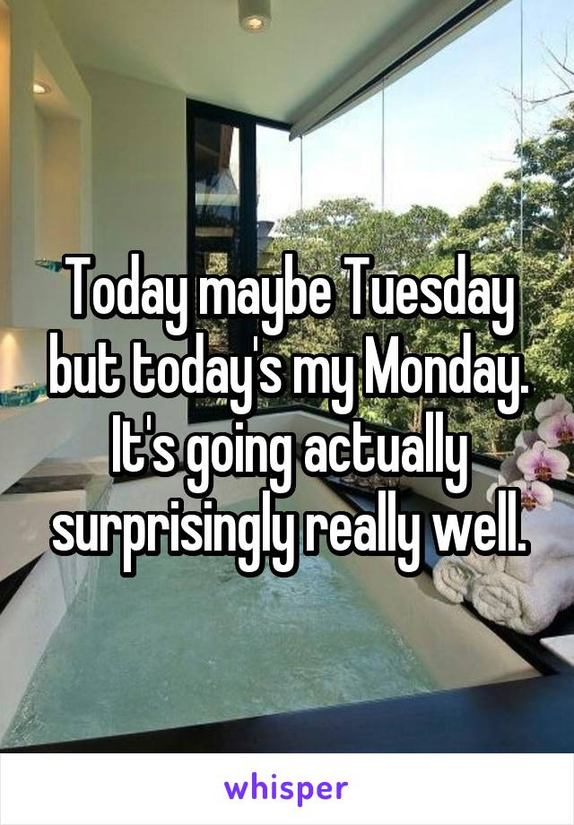 Today maybe Tuesday but today's my Monday. It's going actually surprisingly really well.