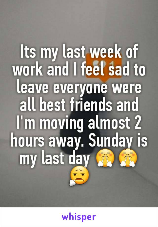 Its my last week of work and I feel sad to leave everyone were all best friends and I'm moving almost 2 hours away. Sunday is my last day 😤😤😧