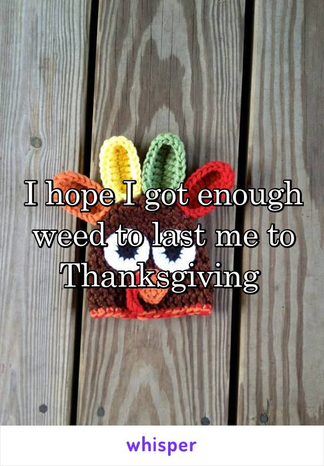 I hope I got enough weed to last me to Thanksgiving