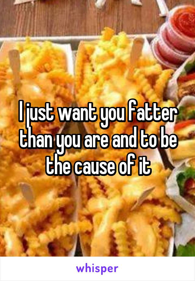 I just want you fatter than you are and to be the cause of it