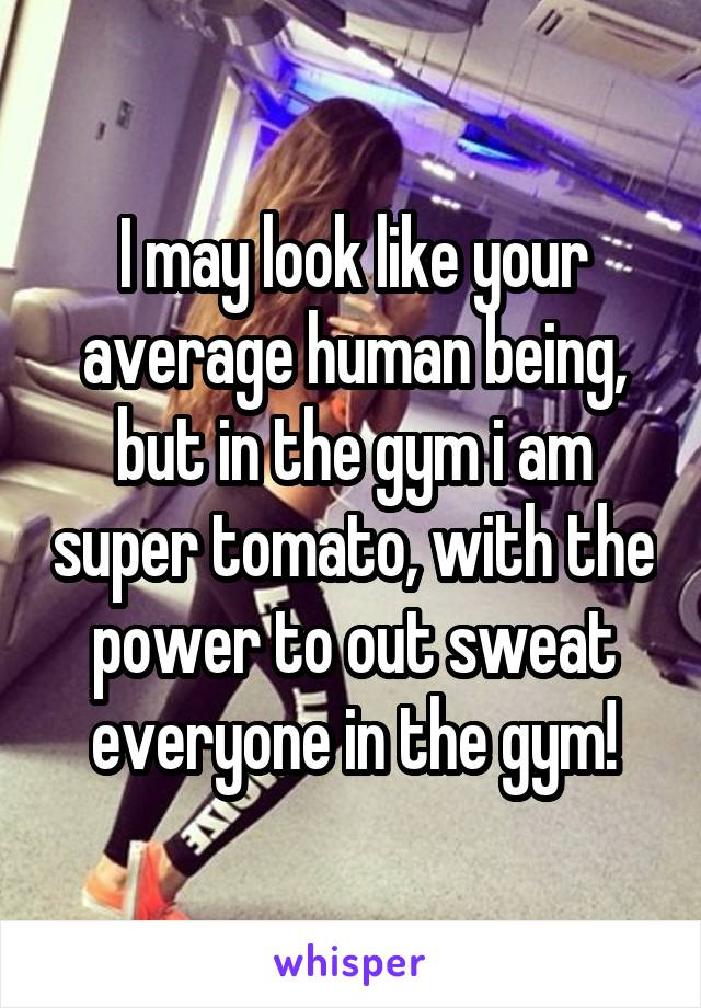 I may look like your average human being, but in the gym i am super tomato, with the power to out sweat everyone in the gym!