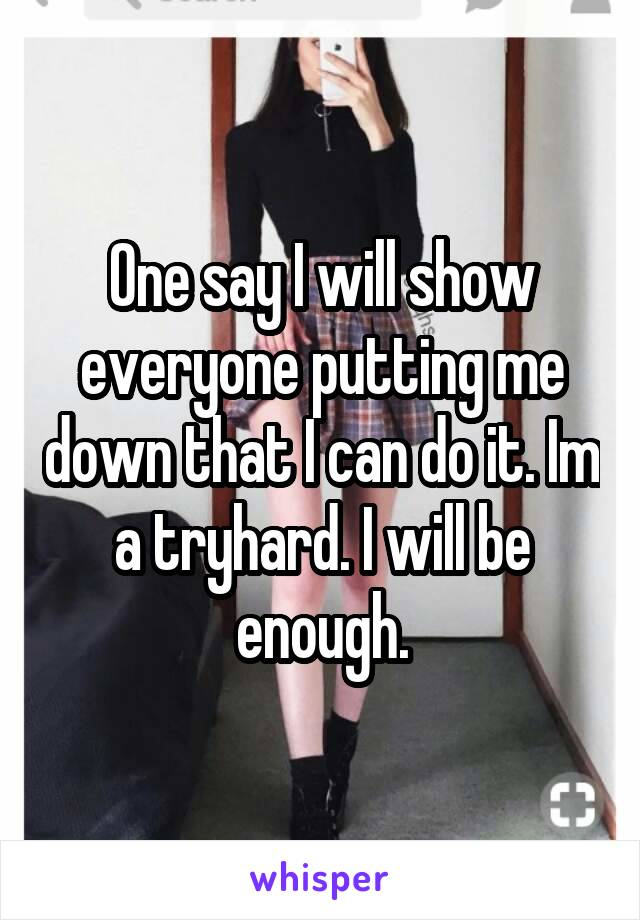 One say I will show everyone putting me down that I can do it. Im a tryhard. I will be enough.
