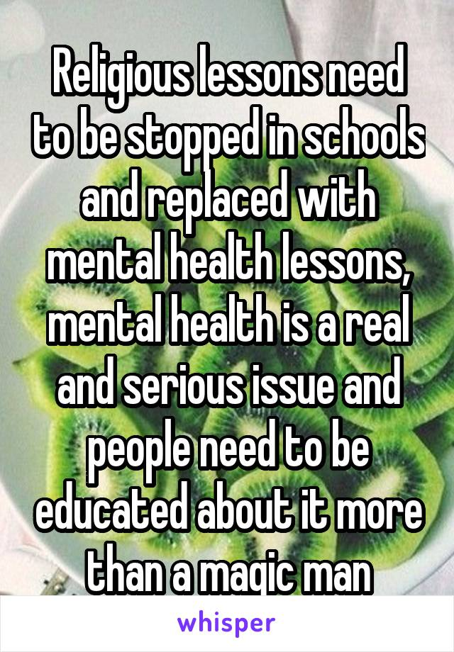 Religious lessons need to be stopped in schools and replaced with mental health lessons, mental health is a real and serious issue and people need to be educated about it more than a magic man