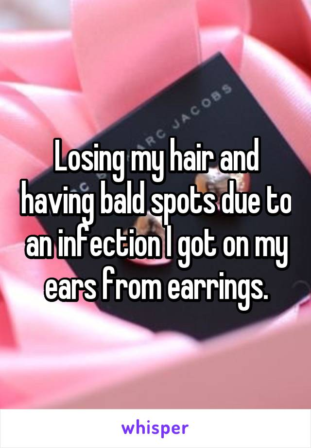 Losing my hair and having bald spots due to an infection I got on my ears from earrings.