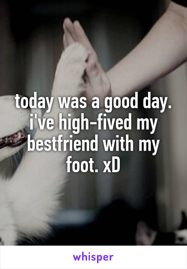 today was a good day. i've high-fived my bestfriend with my foot. xD