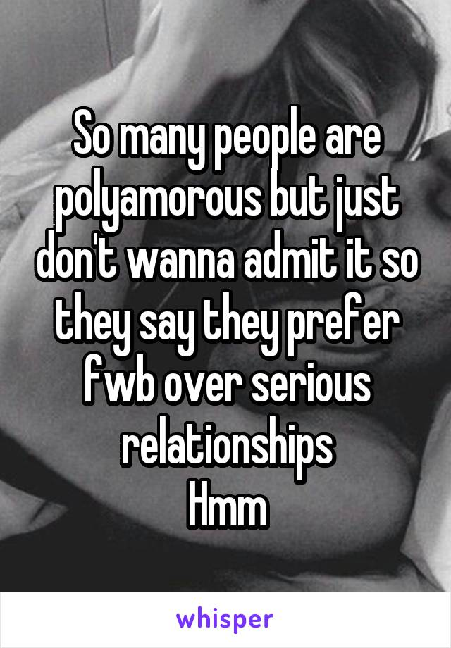 So many people are polyamorous but just don't wanna admit it so they say they prefer fwb over serious relationships Hmm