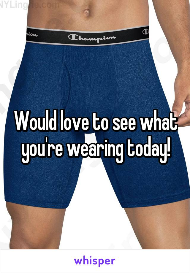 Would love to see what you're wearing today!