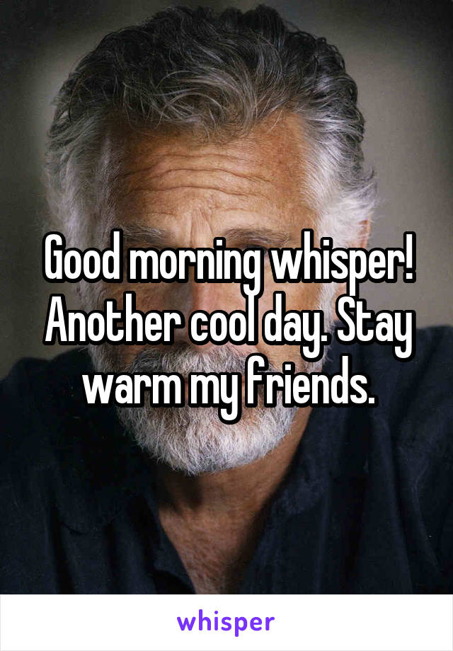 Good morning whisper! Another cool day. Stay warm my friends.