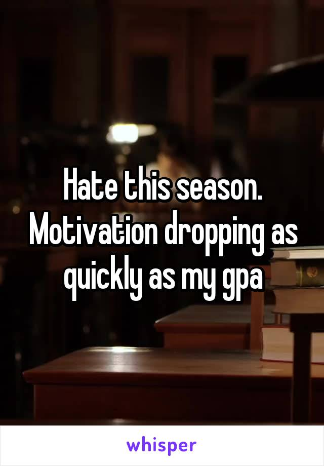 Hate this season. Motivation dropping as quickly as my gpa