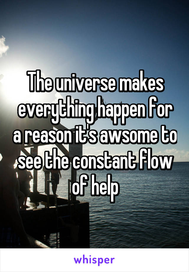 The universe makes everything happen for a reason it's awsome to see the constant flow of help