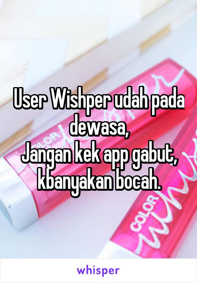User Wishper udah pada dewasa, Jangan kek app gabut, kbanyakan bocah.