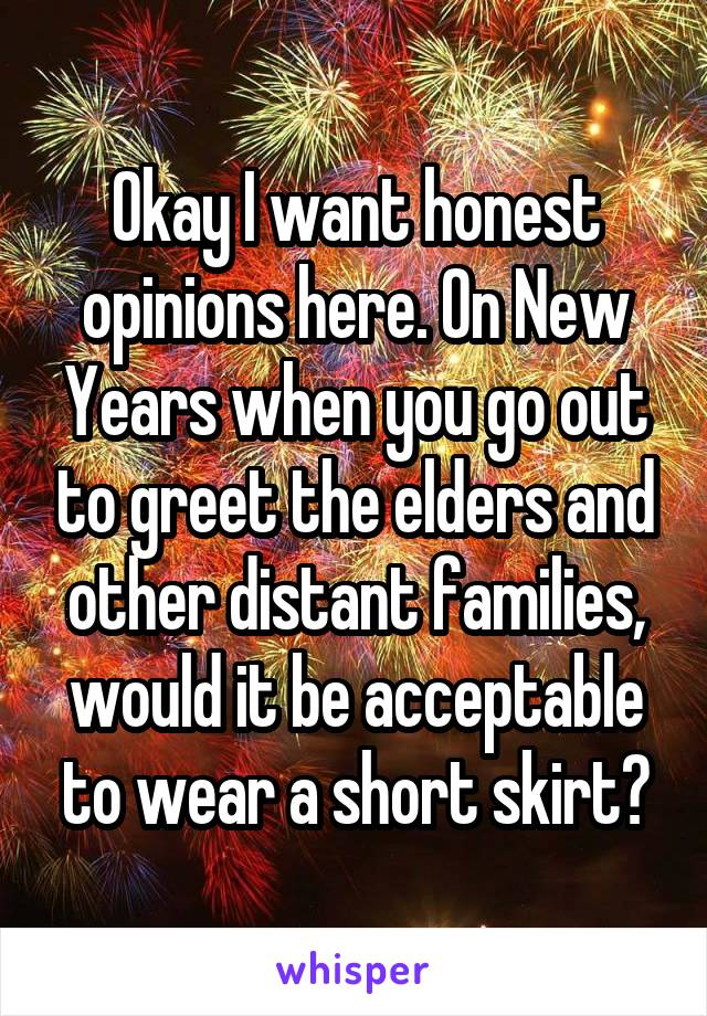 Okay I want honest opinions here. On New Years when you go out to greet the elders and other distant families, would it be acceptable to wear a short skirt?