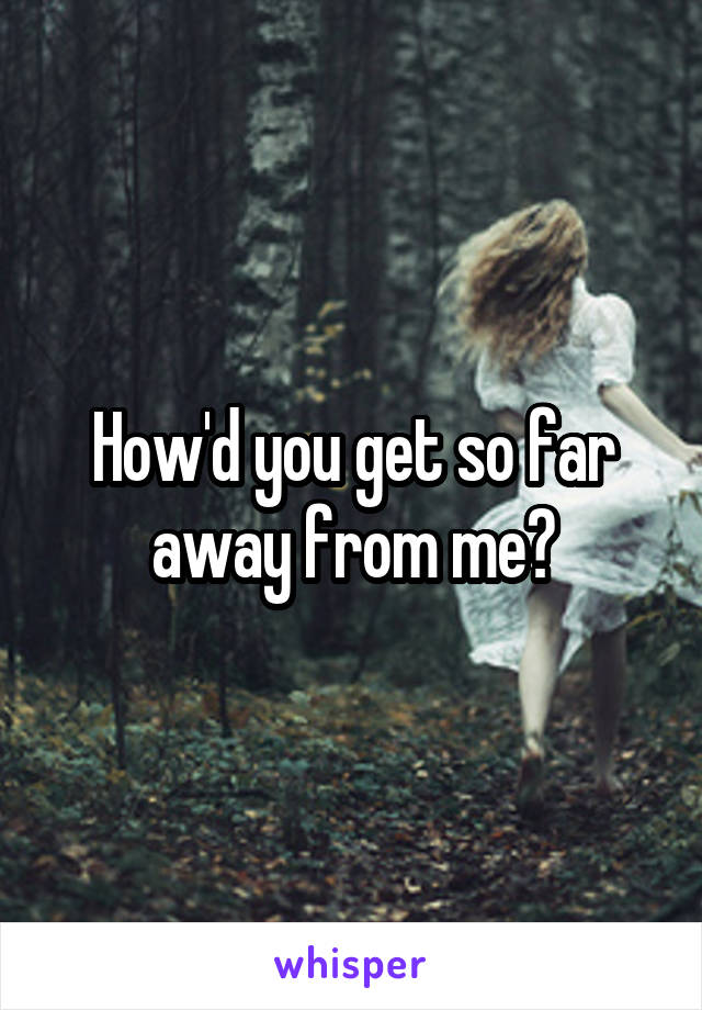 How'd you get so far away from me?
