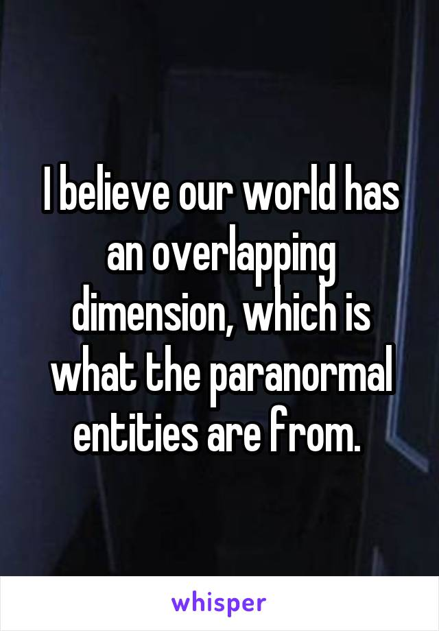I believe our world has an overlapping dimension, which is what the paranormal entities are from.