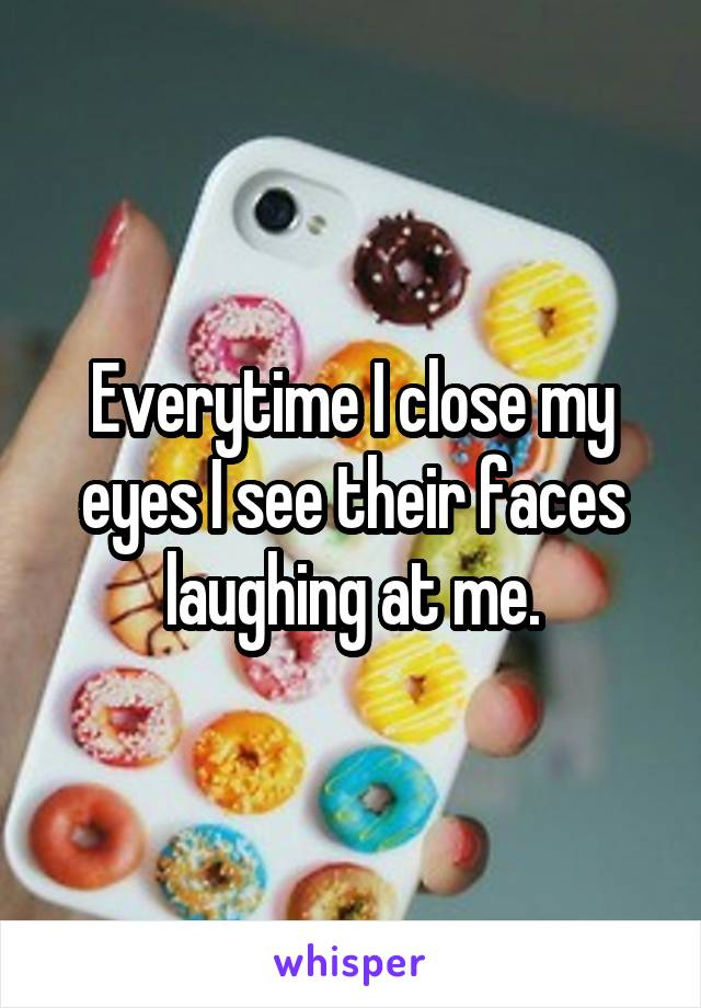 Everytime I close my eyes I see their faces laughing at me.