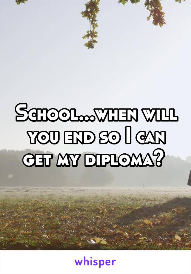School...when will you end so I can get my diploma?