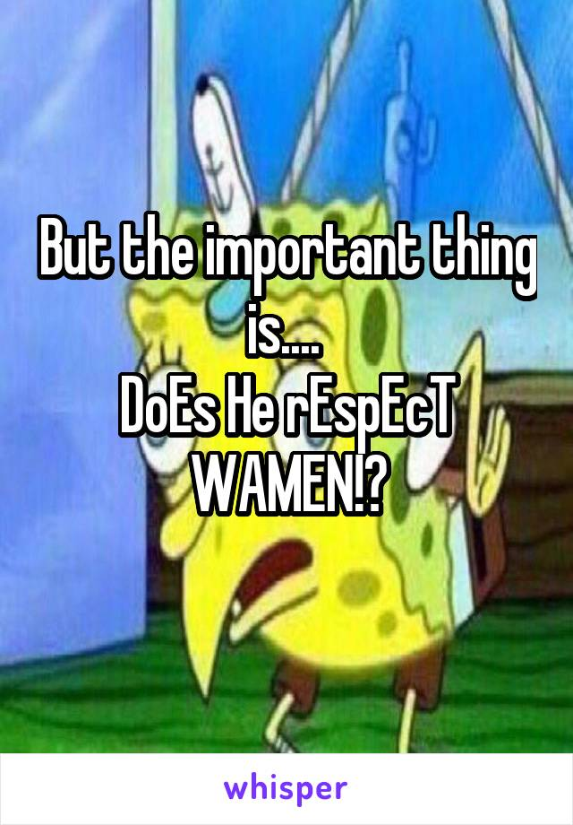 But the important thing is....  DoEs He rEspEcT WAMEN!?