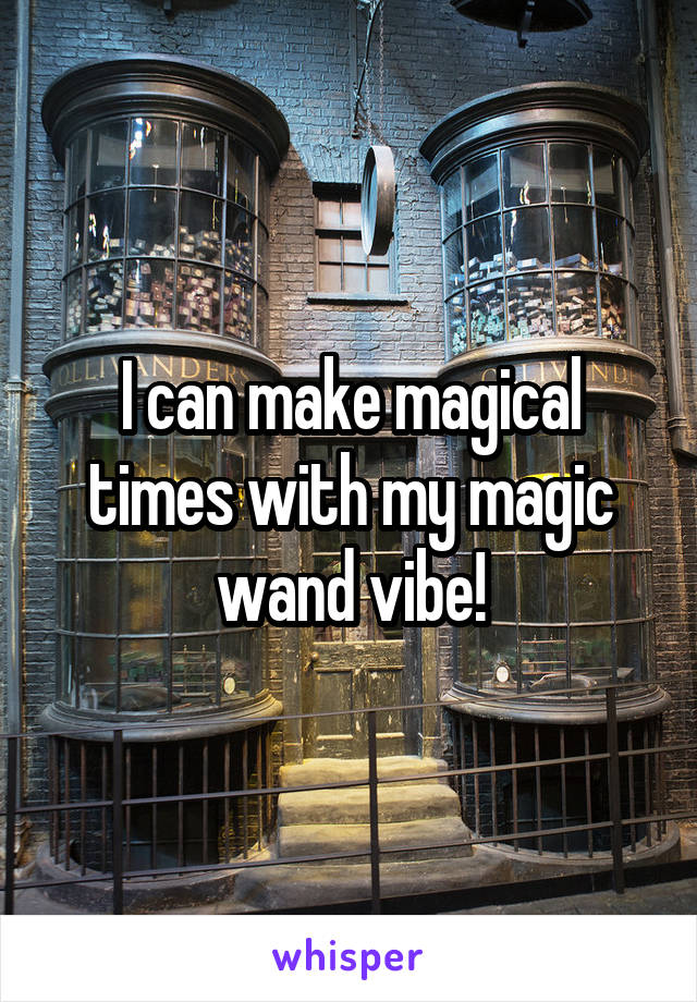 I can make magical times with my magic wand vibe!