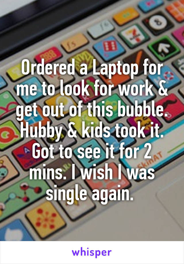 Ordered a Laptop for me to look for work & get out of this bubble. Hubby & kids took it. Got to see it for 2 mins. I wish I was single again.