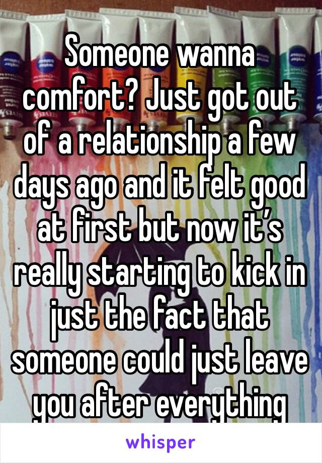 Someone wanna comfort? Just got out of a relationship a few days ago and it felt good at first but now it's really starting to kick in just the fact that someone could just leave you after everything