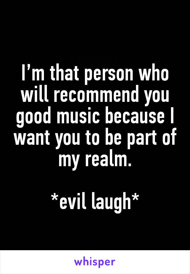 I'm that person who will recommend you good music because I want you to be part of my realm.  *evil laugh*