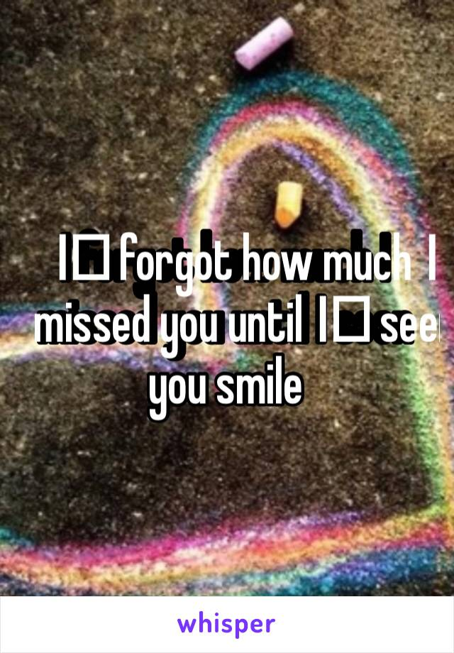 I️ forgot how much I️ missed you until I️ seen you smile