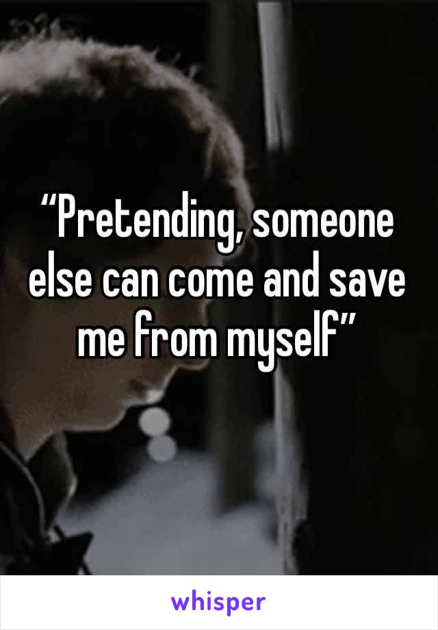 """""""Pretending, someone else can come and save me from myself"""""""