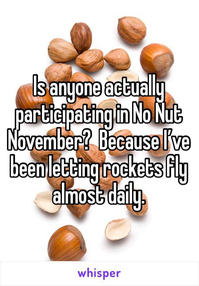 Is anyone actually participating in No Nut November?  Because I've been letting rockets fly almost daily.