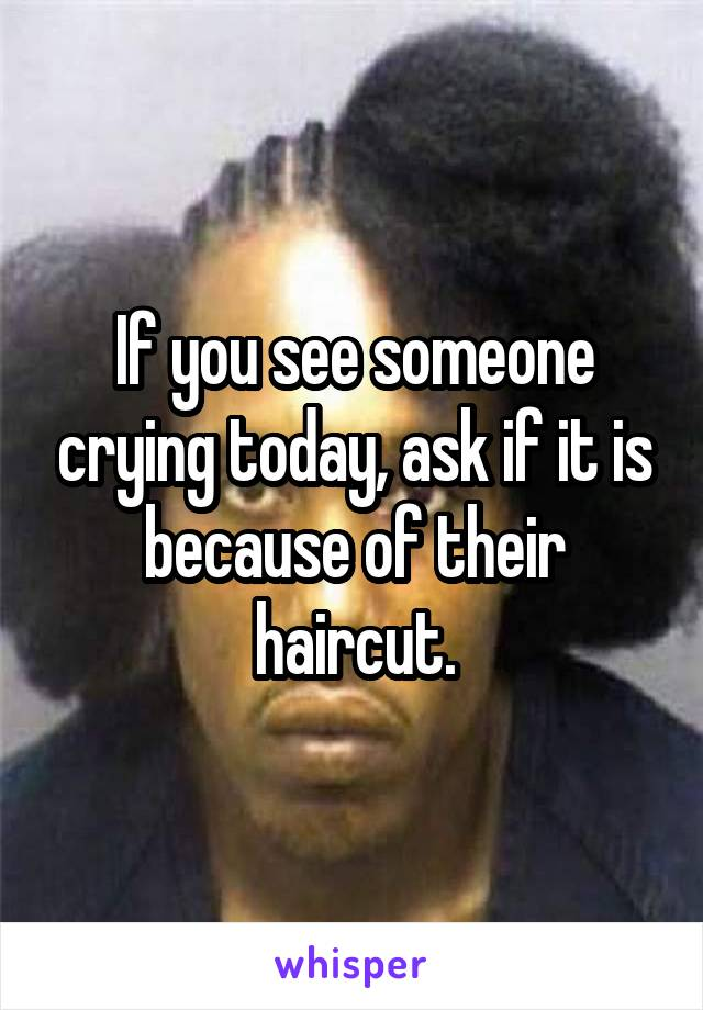 If you see someone crying today, ask if it is because of their haircut.