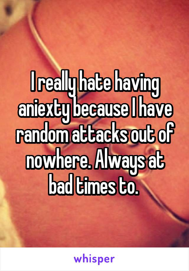 I really hate having aniexty because I have random attacks out of nowhere. Always at bad times to.