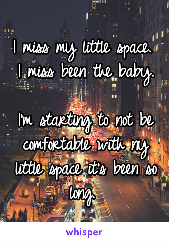 I miss my little space.  I miss been the baby.  I'm starting to not be comfortable with ny little space it's been so long.
