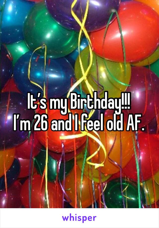 It's my Birthday!!! I'm 26 and I feel old AF.