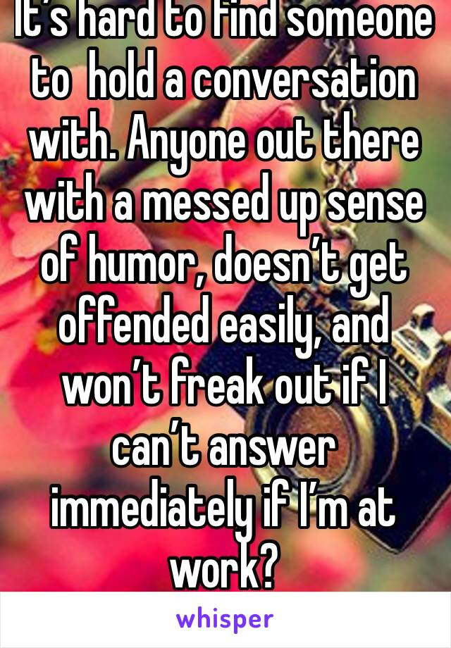 It's hard to find someone to  hold a conversation with. Anyone out there with a messed up sense of humor, doesn't get offended easily, and won't freak out if I can't answer immediately if I'm at work?