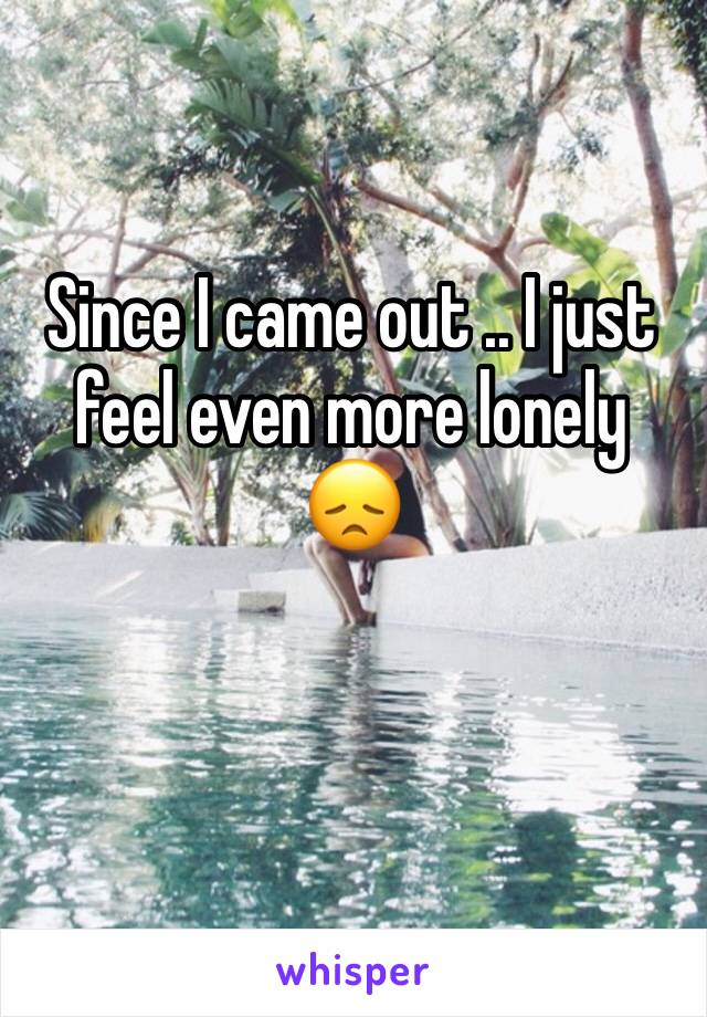 Since I came out .. I just feel even more lonely 😞