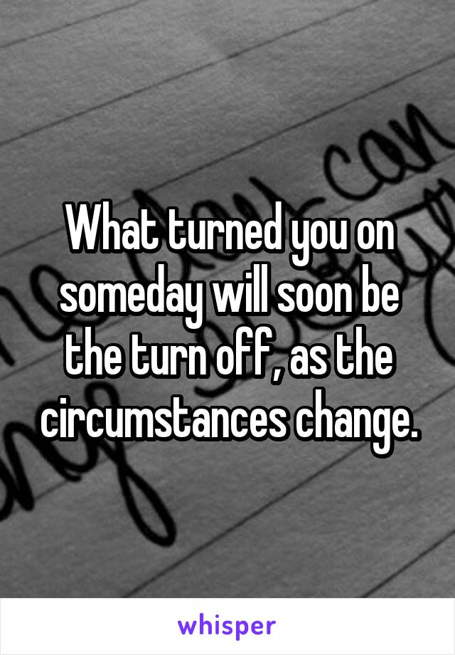 What turned you on someday will soon be the turn off, as the circumstances change.