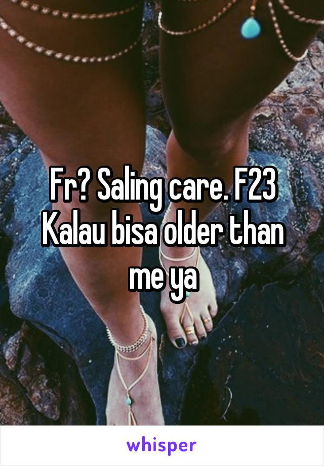 Fr? Saling care. F23 Kalau bisa older than me ya