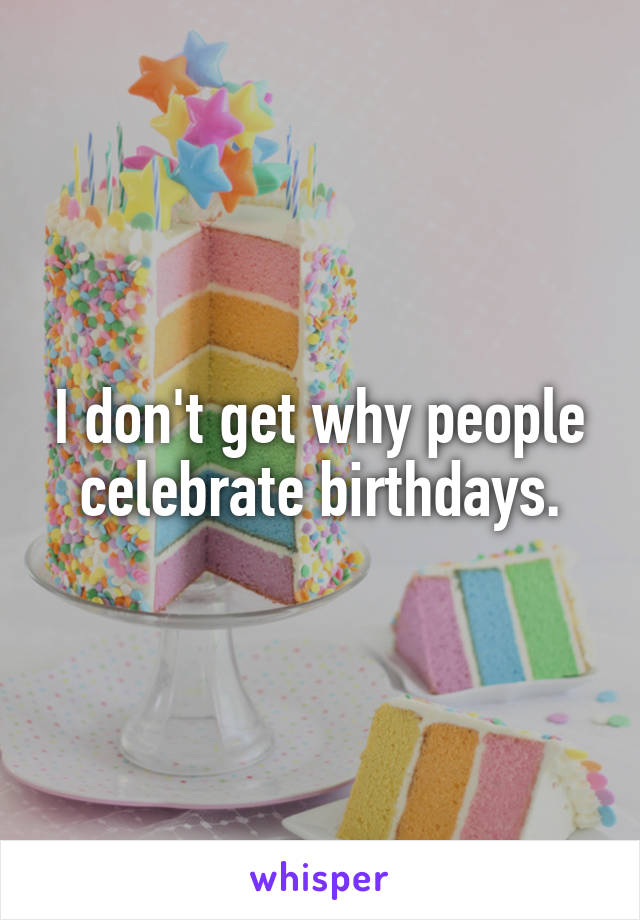I don't get why people celebrate birthdays.