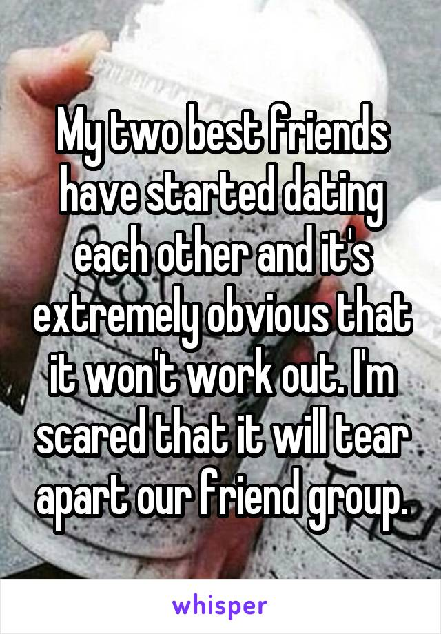 My two best friends have started dating each other and it's extremely obvious that it won't work out. I'm scared that it will tear apart our friend group.