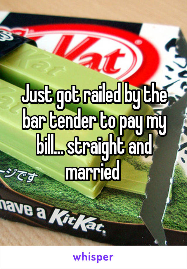 Just got railed by the bar tender to pay my bill... straight and married