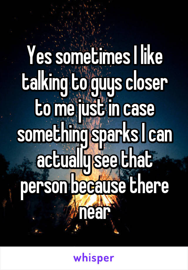 Yes sometimes I like talking to guys closer to me just in case something sparks I can actually see that person because there near