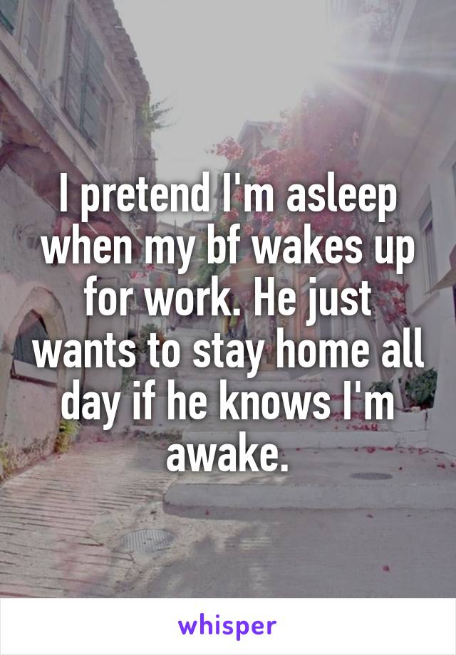 I pretend I'm asleep when my bf wakes up for work. He just wants to stay home all day if he knows I'm awake.