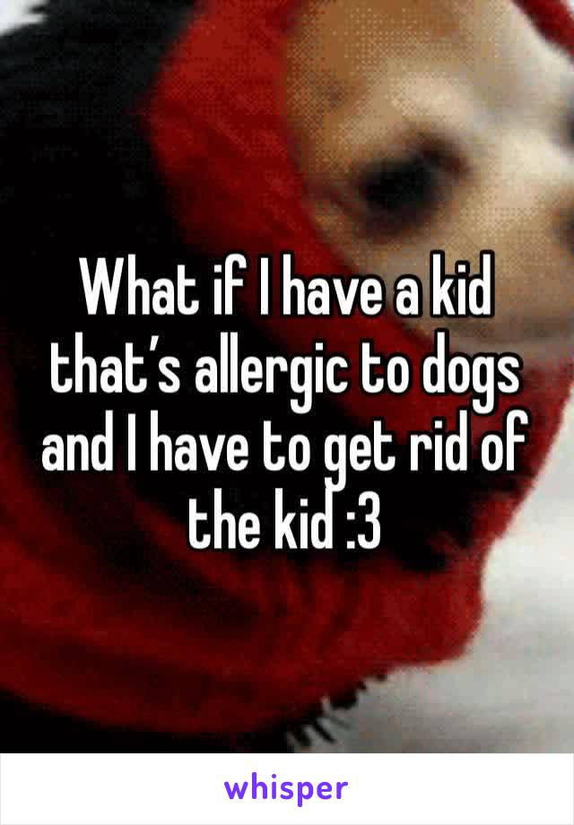 What if I have a kid that's allergic to dogs and I have to get rid of the kid :3