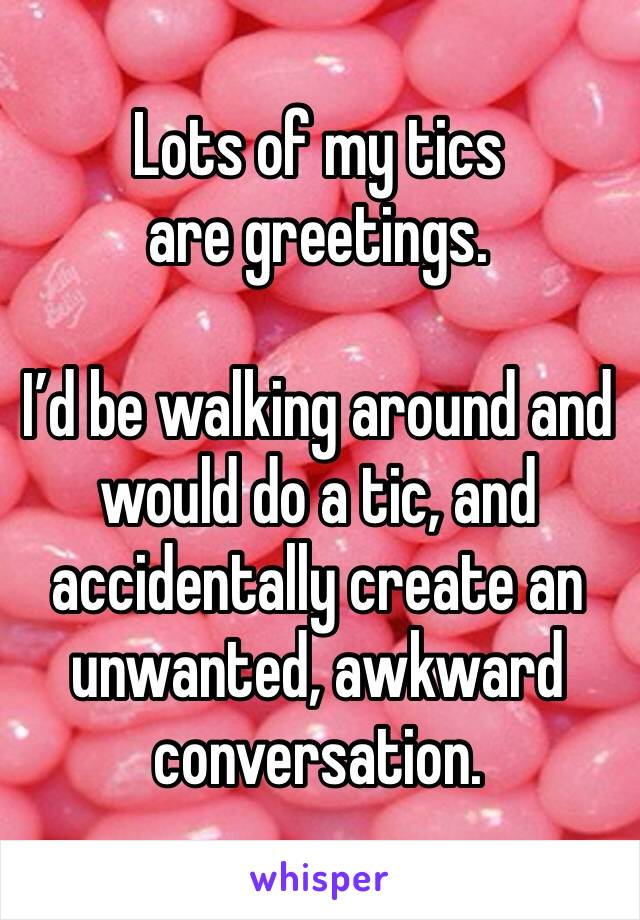 Lots of my tics are greetings.  I'd be walking around and would do a tic, and accidentally create an unwanted, awkward conversation.