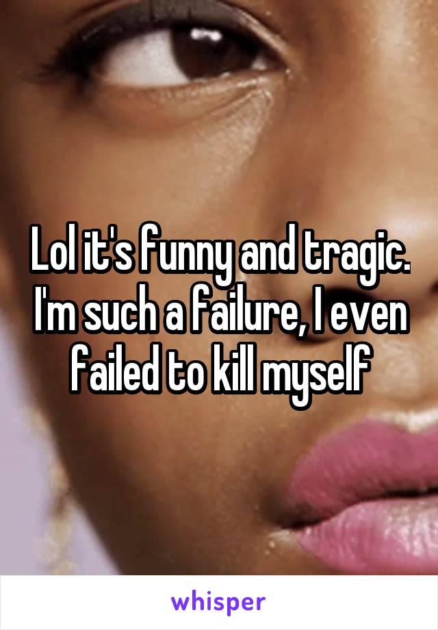 Lol it's funny and tragic. I'm such a failure, I even failed to kill myself