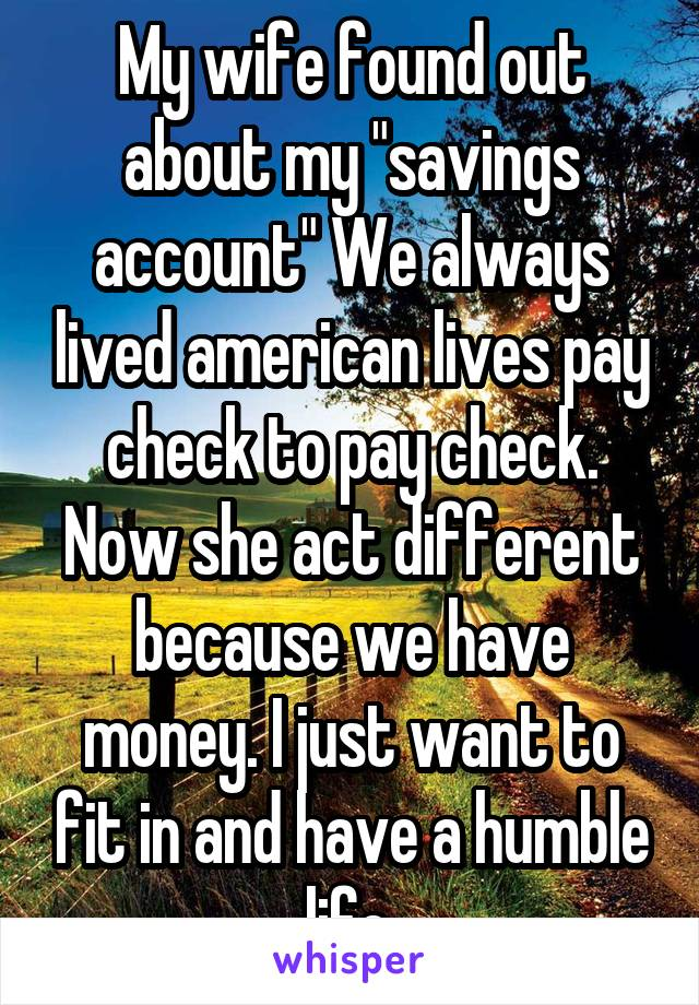 "My wife found out about my ""savings account"" We always lived american lives pay check to pay check. Now she act different because we have money. I just want to fit in and have a humble life."