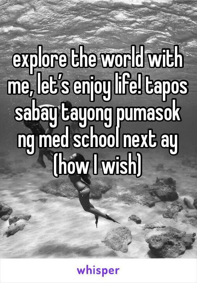 explore the world with me, let's enjoy life! tapos sabay tayong pumasok ng med school next ay (how I wish)
