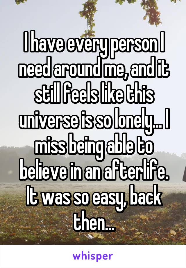 I have every person I need around me, and it still feels like this universe is so lonely... I miss being able to believe in an afterlife. It was so easy, back then...