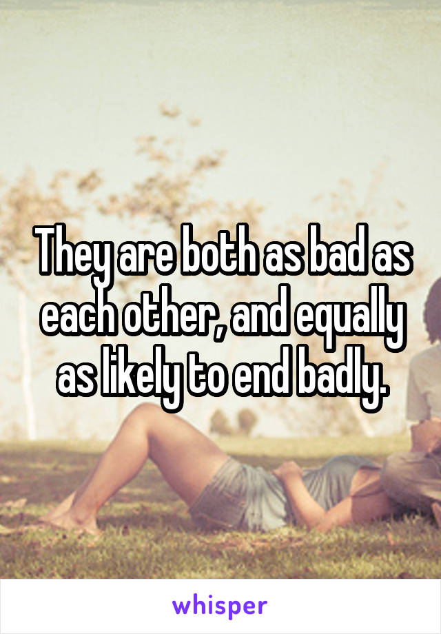They are both as bad as each other, and equally as likely to end badly.