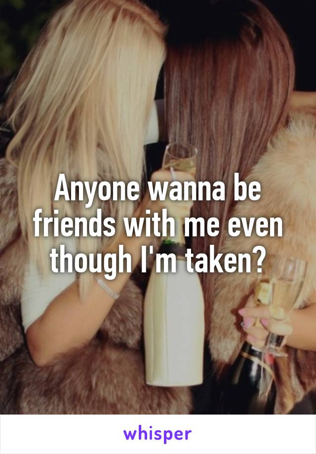 Anyone wanna be friends with me even though I'm taken?